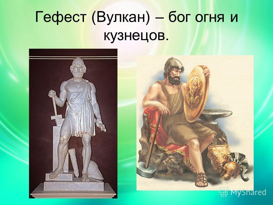 Гефест (Вулкан) – бог огня и кузнецов.