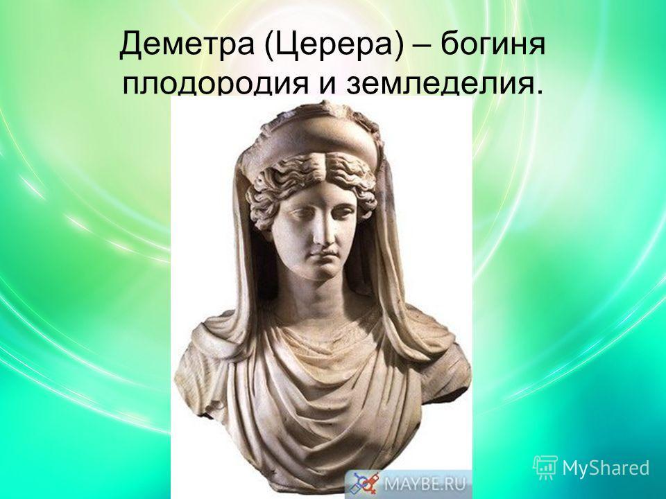 Деметра (Церера) – богиня плодородия и земледелия.
