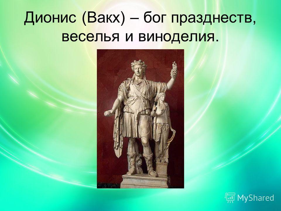 Дионис (Вакх) – бог празднеств, веселья и виноделия.