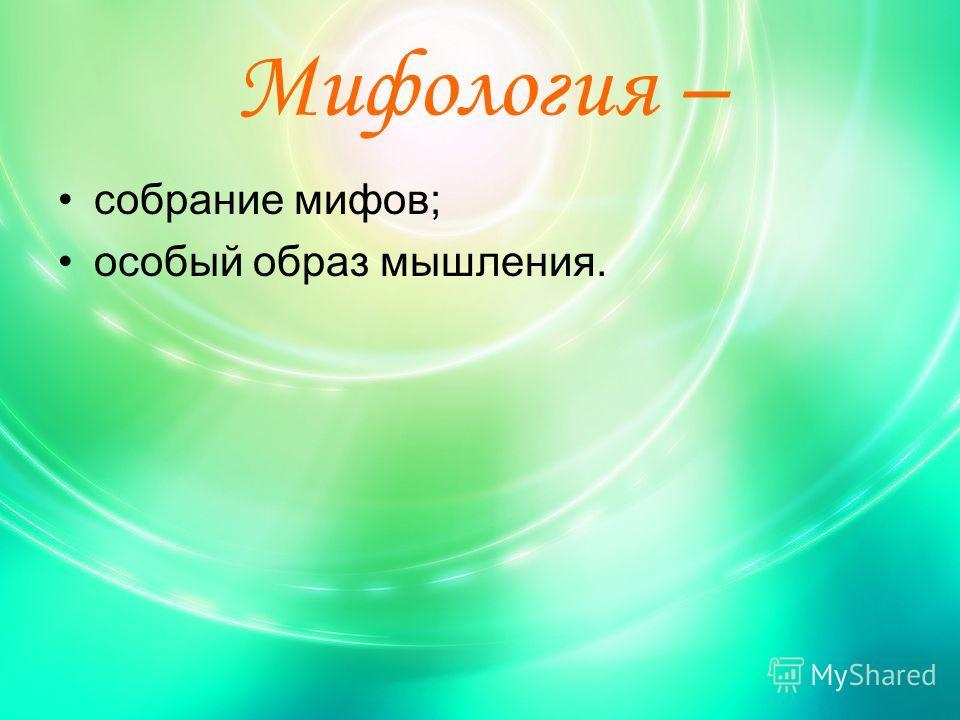 Мифология – собрание мифов; особый образ мышления.
