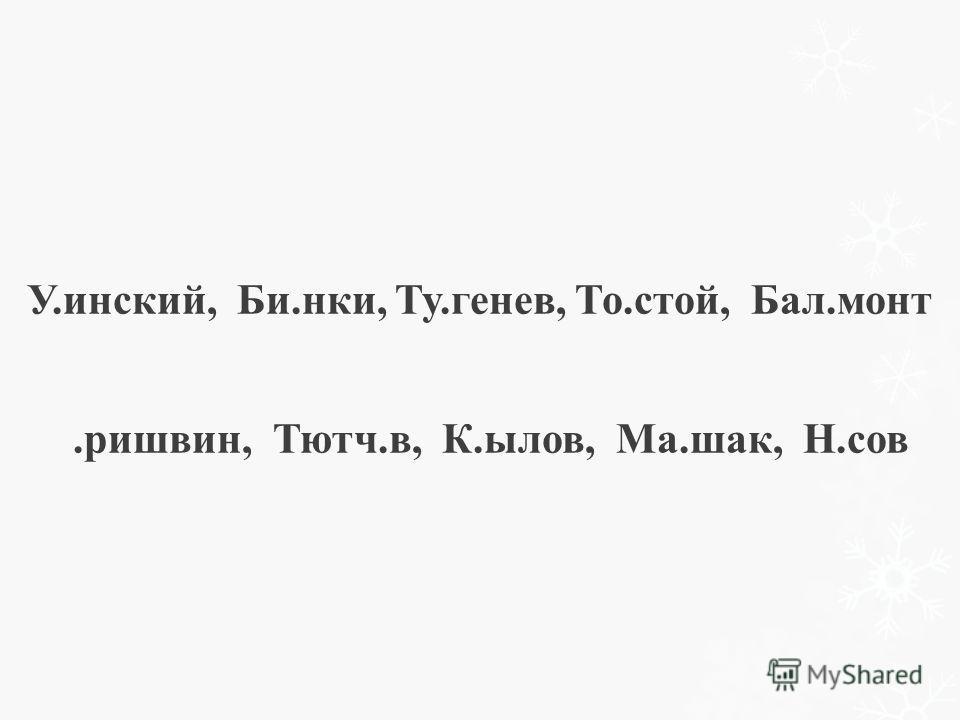 У.инский, Би.нки, Ту.генев, То.стой, Бал.монт.ришвин, Тютч.в, К.ылов, Ма.шак, Н.сов