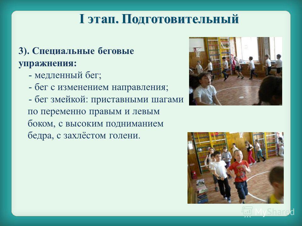 3). Специальные беговые упражнения: - медленный бег; - бег с изменением направления; - бег змейкой: приставными шагами по переменно правым и левым боком, с высоким подниманием бедра, с захлёстом голени.. I этап. Подготовительный
