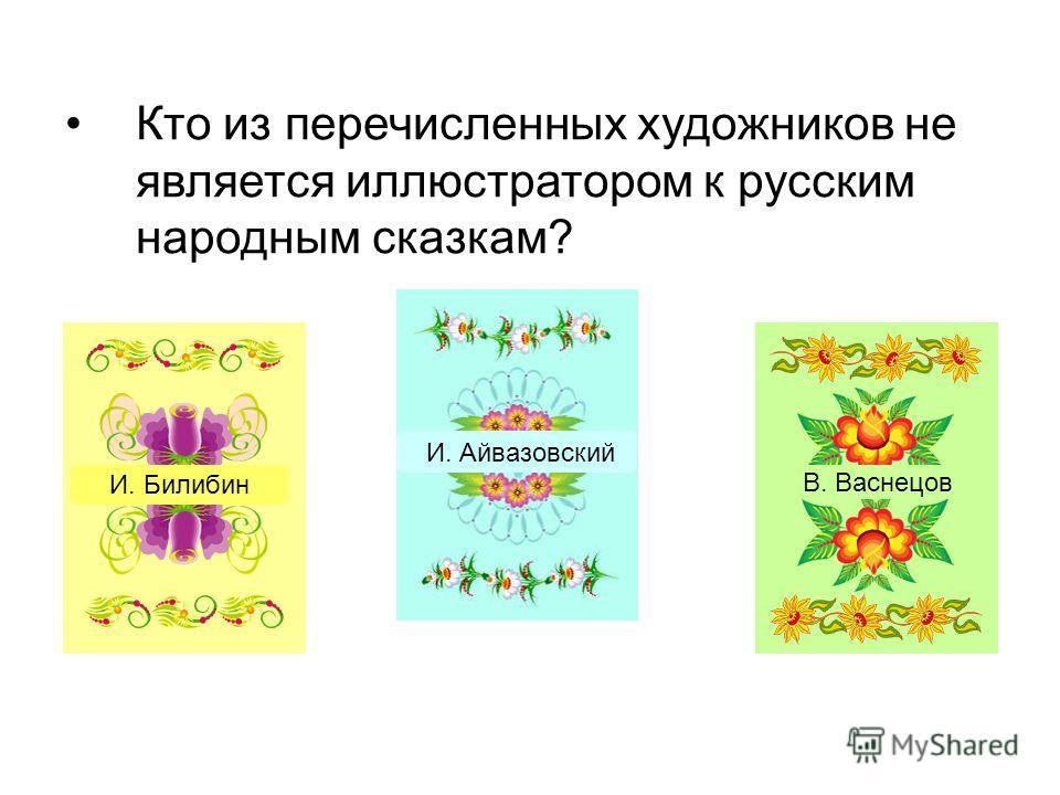 Кто из перечисленных художников не является иллюстратором к русским народным сказкам? И. Айвазовский И. Билибин В. Васнецов