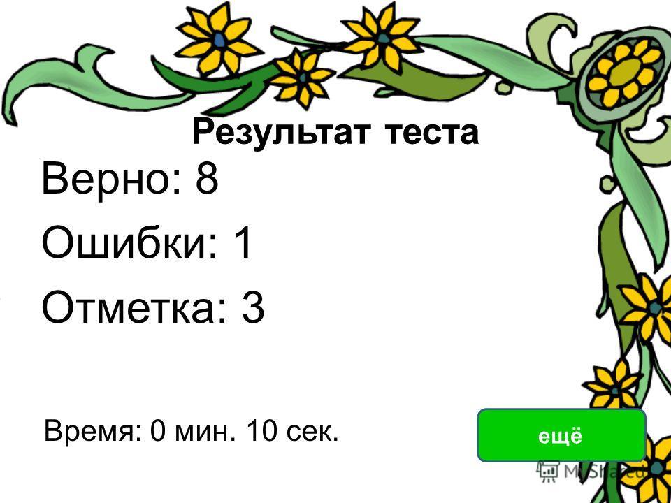 Результат теста Верно: 8 Ошибки: 1 Отметка: 3 Время: 0 мин. 10 сек. ещё