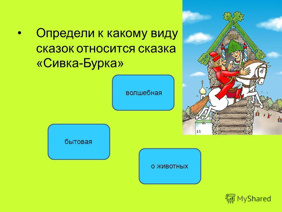 Определи к какому виду сказок относится сказка «Сивка-Бурка» волшебная бытовая о животных