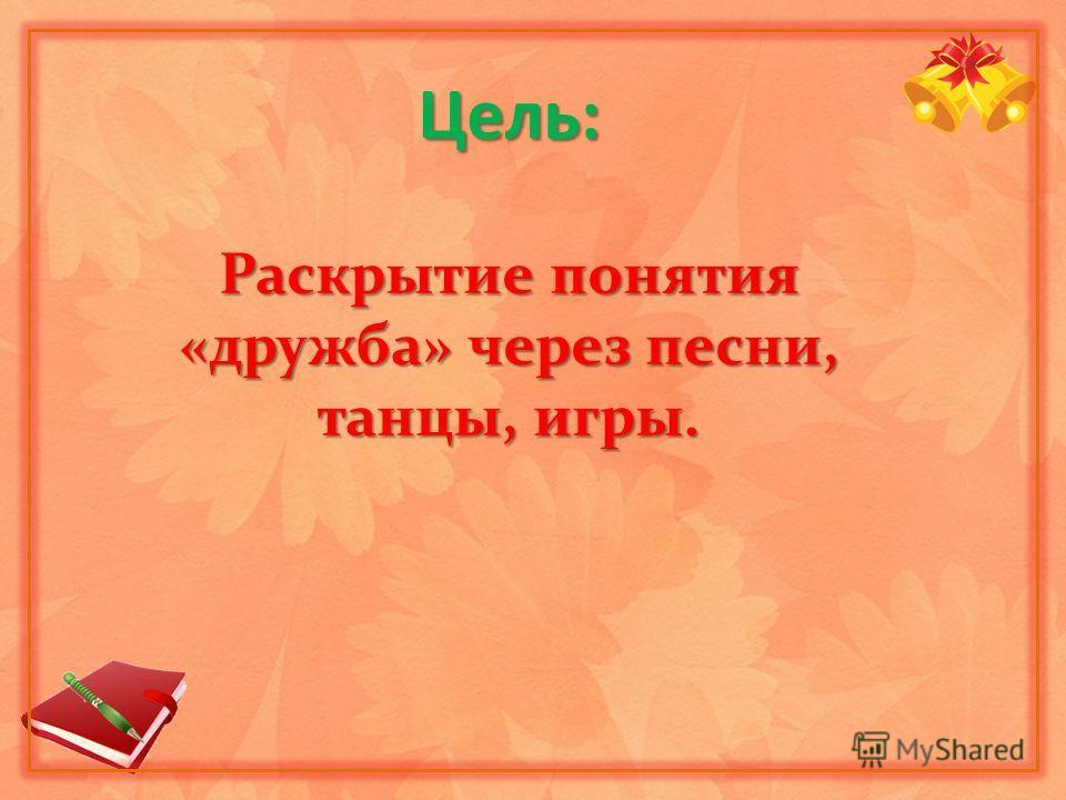Цель: Раскрытие понятия «дружба» через песни, танцы, игры.