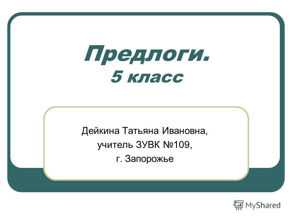 Предлоги. 5 класс Дейкина Татьяна Ивановна, учитель ЗУВК 109, г. Запорожье