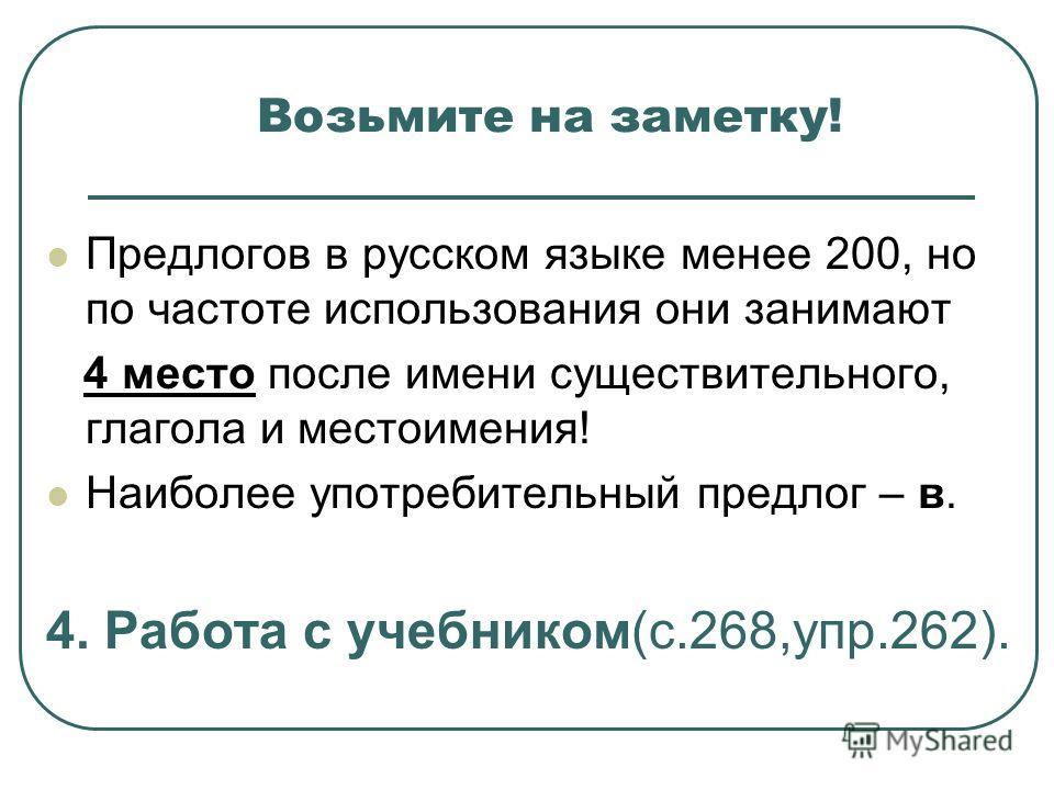 Возьмите на заметку! Предлогов в русском языке менее 200, но по частоте использования они занимают 4 место после имени существительного, глагола и местоимения! Наиболее употребительный предлог – в. 4. Работа с учебником(с.268,упр.262).