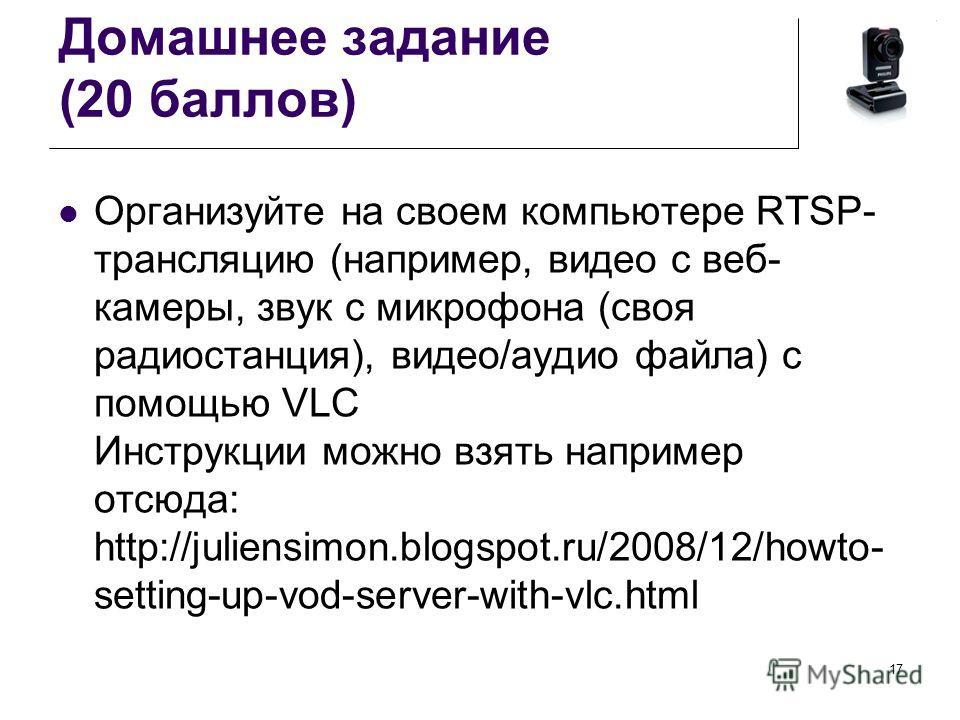 Домашнее задание (20 баллов) Организуйте на своем компьютере RTSP- трансляцию (например, видео с веб- камеры, звук с микрофона (своя радиостанция), видео/аудио файла) с помощью VLC Инструкции можно взять например отсюда: http://juliensimon.blogspot.r