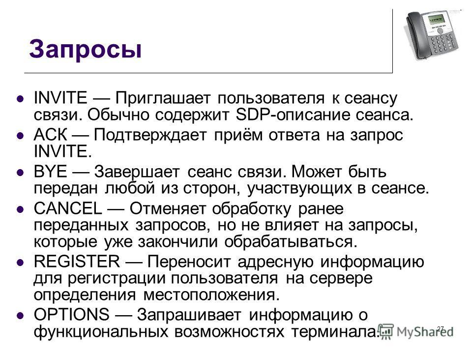 Запросы INVITE Приглашает пользователя к сеансу связи. Обычно содержит SDP-описание сеанса. АСК Подтверждает приём ответа на запрос INVITE. BYE Завершает сеанс связи. Может быть передан любой из сторон, участвующих в сеансе. CANCEL Отменяет обработку