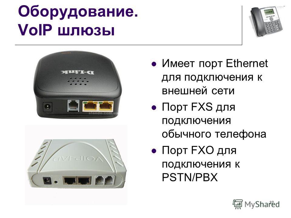Оборудование. VoIP шлюзы Имеет порт Ethernet для подключения к внешней сети Порт FXS для подключения обычного телефона Порт FXO для подключения к PSTN/PBX 37