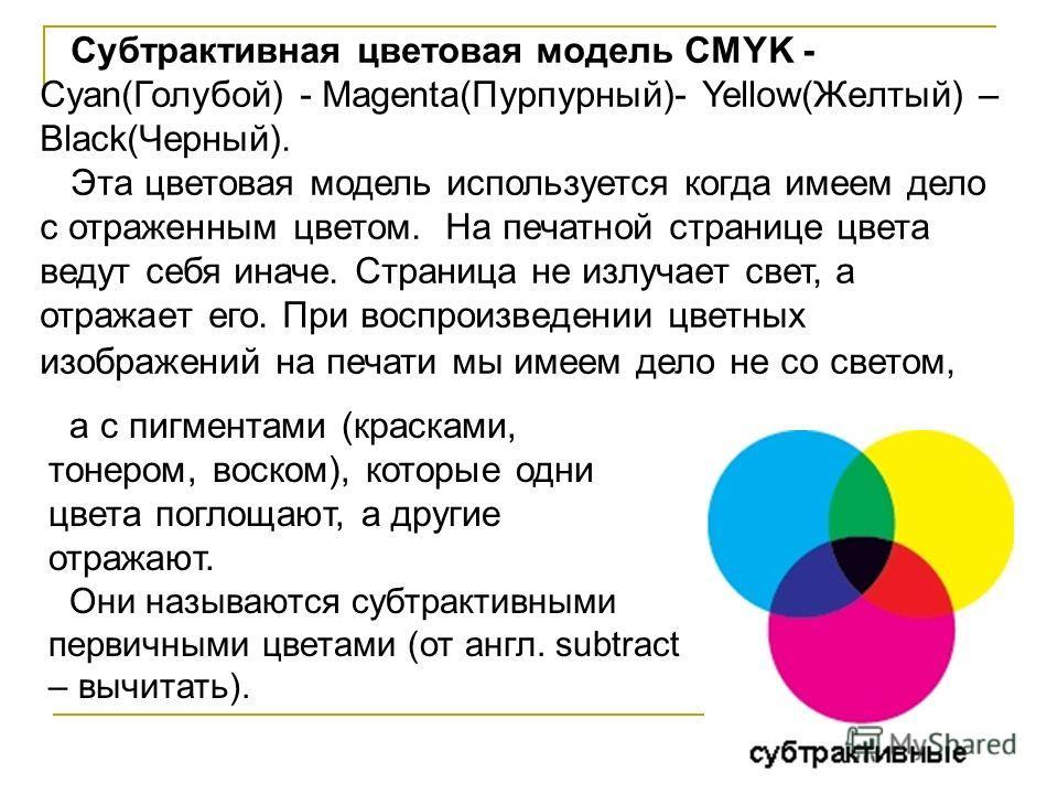 Субтрактивная цветовая модель CMYK - Cyan(Голубой) - Magenta(Пурпурный)- Yellow(Желтый) – Black(Черный). Эта цветовая модель используется когда имеем дело с отраженным цветом. На печатной странице цвета ведут себя иначе. Страница не излучает свет, а