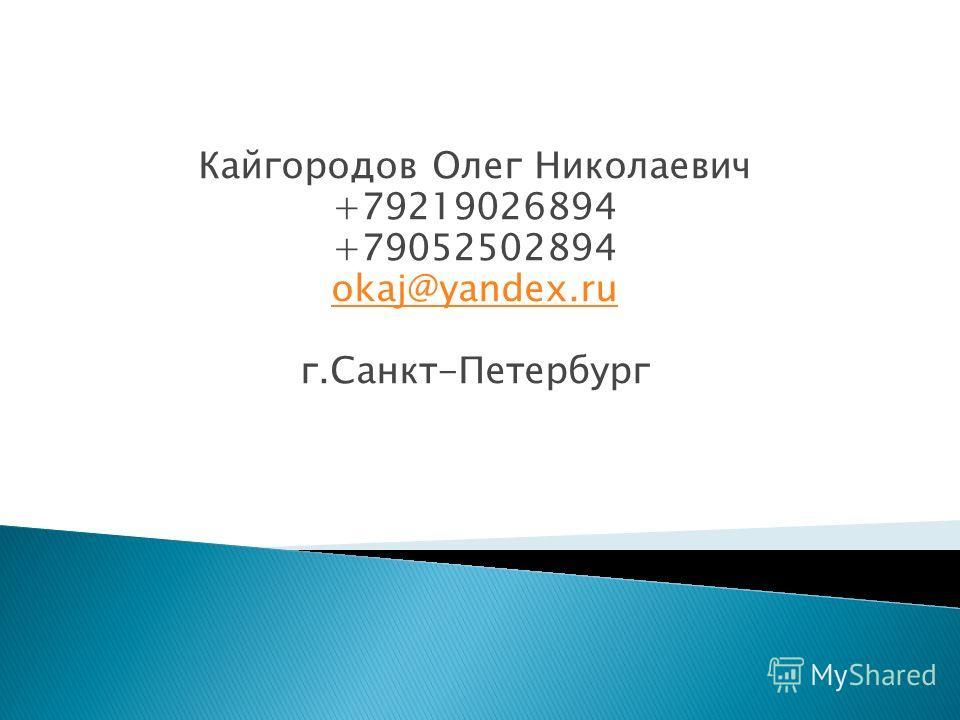 Кайгородов Олег Николаевич +79219026894 +79052502894 okaj@yandex.ru г.Санкт-Петербург