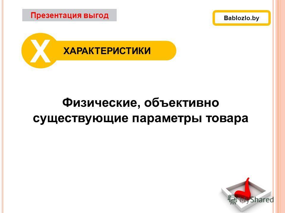 Физические, объективно существующие параметры товара Презентация выгод ХАРАКТЕРИСТИКИ Х Bablozlo.by