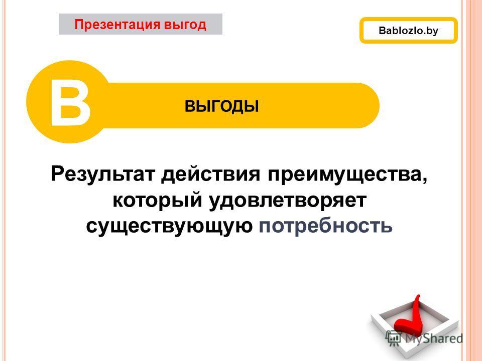 Результат действия преимущества, который удовлетворяет существующую потребность Презентация выгод ВЫГОДЫ В Bablozlo.by