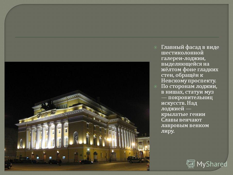 Главный фасад в виде шестиколонной галереи - лоджии, выделяющейся на жёлтом фоне гладких стен, обращён к Невскому проспекту. По сторонам лоджии, в нишах, статуи муз покровительниц искусств. Над лоджией крылатые гении Славы венчают лавровым венком лир