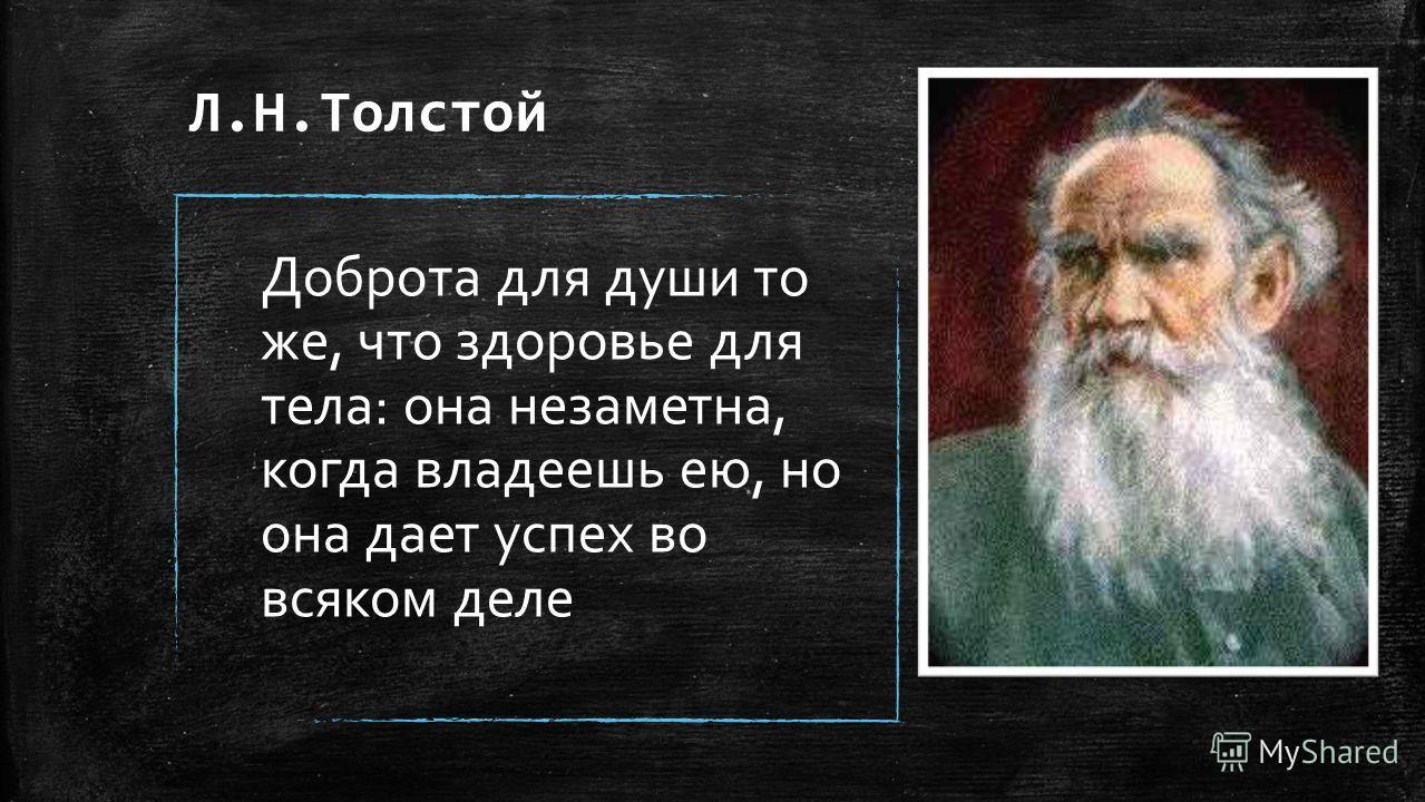 Л.Н.Толстой Доброта для души то же, что здоровье для тела: она незаметна, когда владеешь ею, но она дает успех во всяком деле