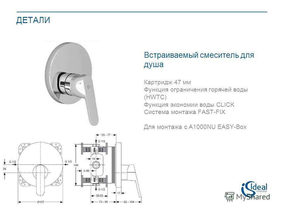 ДЕТАЛИ Встраиваемый смеситель для душа Картридж 47 мм Функция ограничения горячей воды (HWTC) Функция экономии воды CLICK Система монтажа FAST-FIX Для монтажа с A1000NU EASY-Box