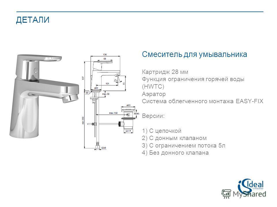 ДЕТАЛИ Смеситель для умывальника Картридж 28 мм Функция ограничения горячей воды (HWTC) Аэратор Система облегченного монтажа EASY-FIX Версии: 1) С цепочкой 2) С донным клапаном 3) С ограничением потока 5 л 4) Без донного клапана