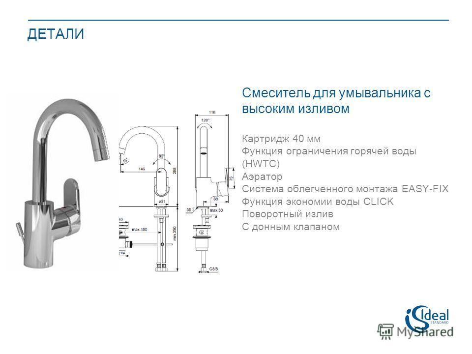 ДЕТАЛИ Смеситель для умывальника с высоким изливом Картридж 40 мм Функция ограничения горячей воды (HWTC) Аэратор Система облегченного монтажа EASY-FIX Функция экономии воды CLICK Поворотный излив С донным клапаном