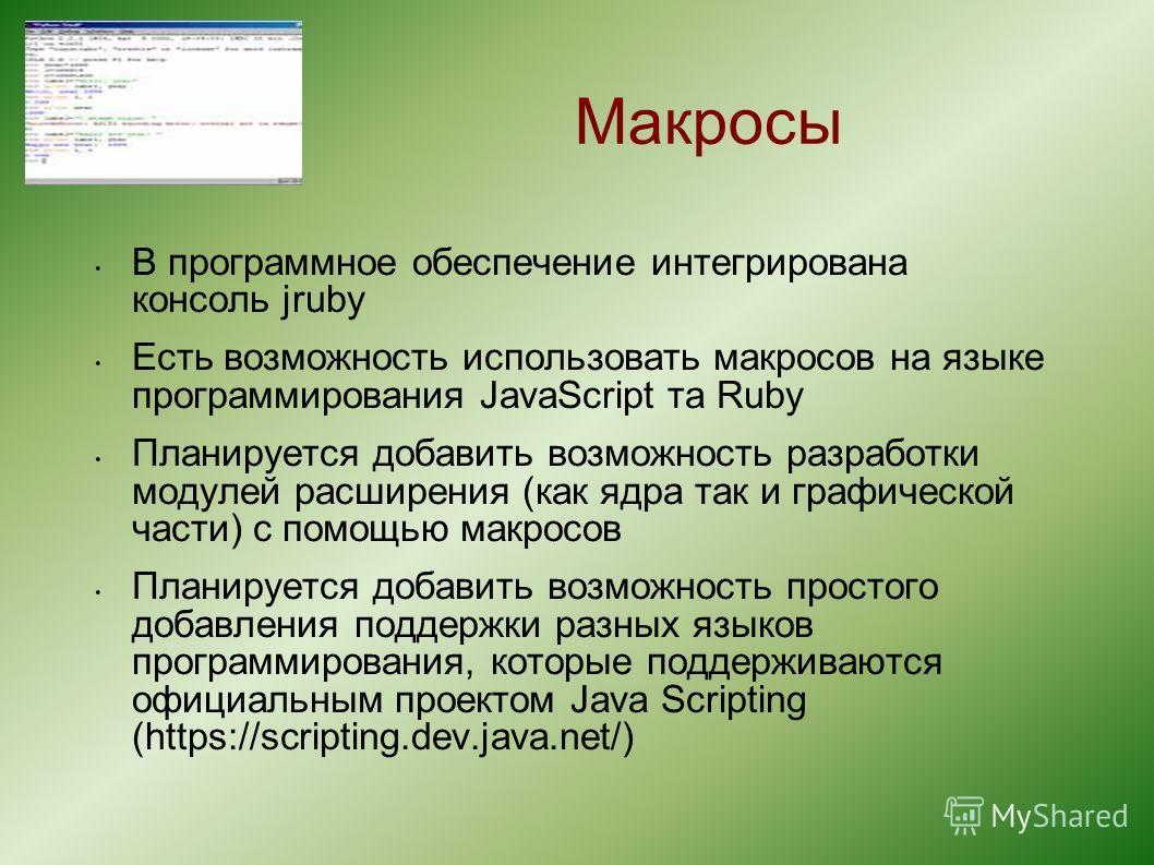Макросы В программное обеспечение интегрирована консоль jruby Есть возможность использовать макросов на языке программирования JavaScript та Ruby Планируется добавить возможность разработки модулей расширения (как ядра так и графической части) с помо