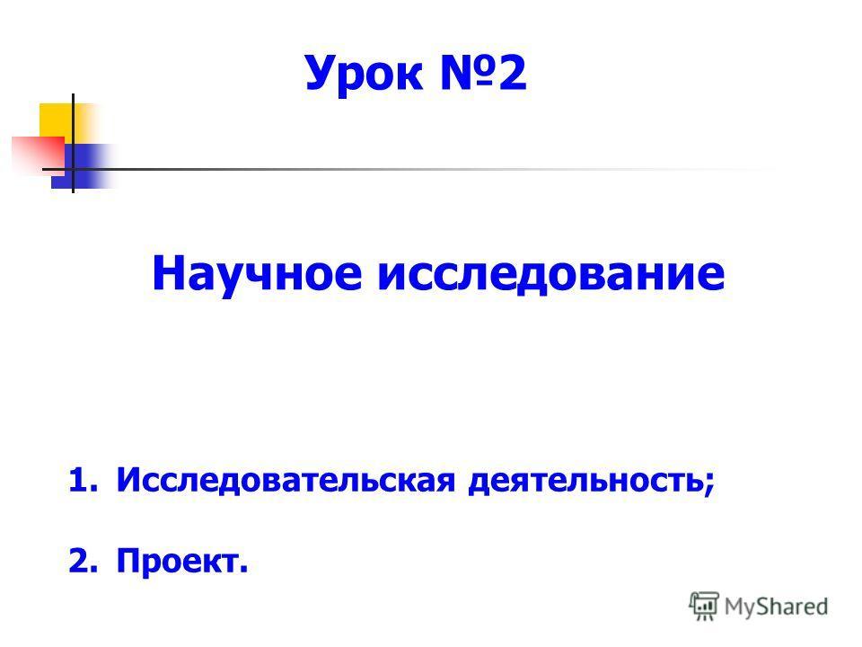Научное исследование Урок 2 1. Исследовательская деятельность; 2.Проект.