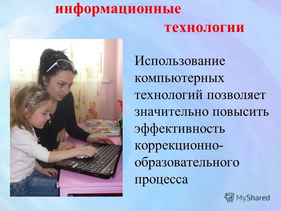 информационные технологии Использование компьютерных технологий позволяет значительно повысить эффективность коррекционно- образовательного процесса
