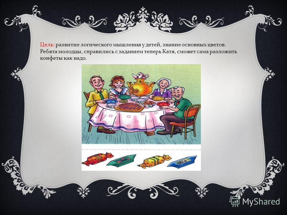 Цель : развитие логического мышления у детей, знание основных цветов. Ребята молодцы, справились с заданием теперь Катя, сможет сама разложить конфеты как надо.