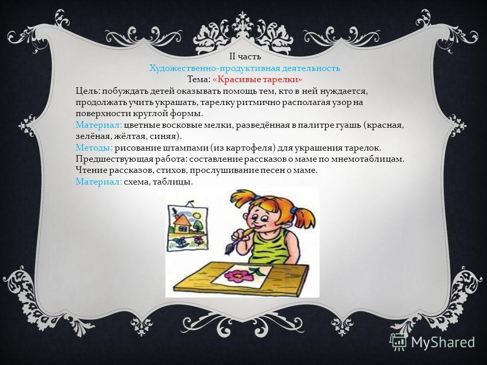 ІІ часть Художественно - продуктивная деятельность Тема : « Красивые тарелки » Цель : побуждать детей оказывать помощь тем, кто в ней нуждается, продолжать учить украшать, тарелку ритмично располагая узор на поверхности круглой формы. Материал : цвет