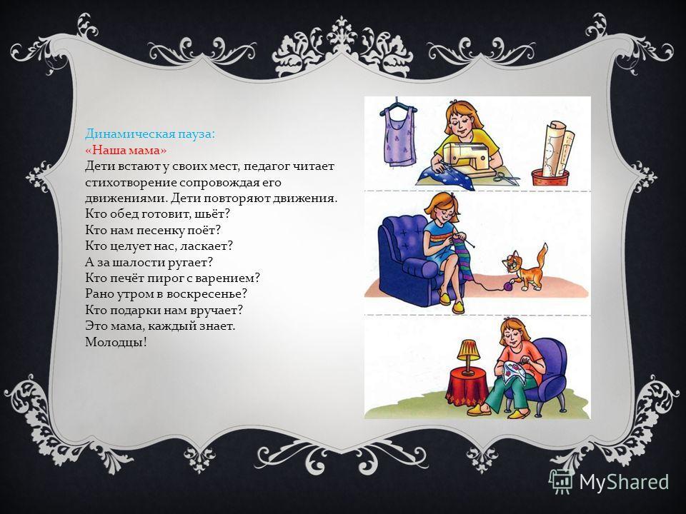 Динамическая пауза : « Наша мама » Дети встают у своих мест, педагог читает стихотворение сопровождая его движениями. Дети повторяют движения. Кто обед готовит, шьёт ? Кто нам песенку поёт ? Кто целует нас, ласкает ? А за шалости ругает ? Кто печёт п