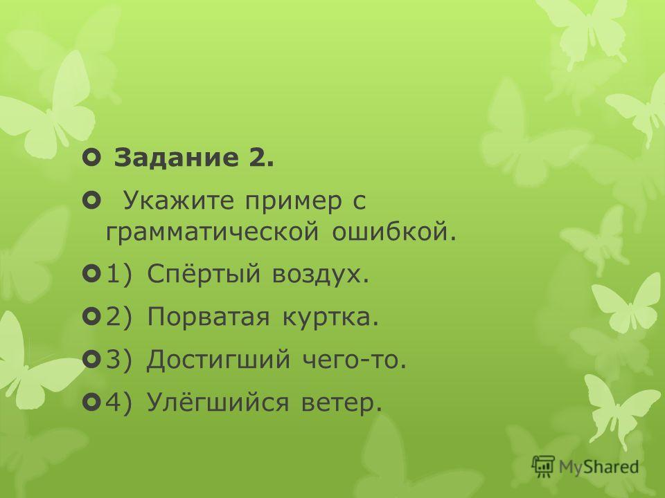 Задание 2. Укажите пример с грамматической ошибкой. 1)Спёртый воздух. 2)Порватая куртка. 3)Достигший чего-то. 4)Улёгшийся ветер.