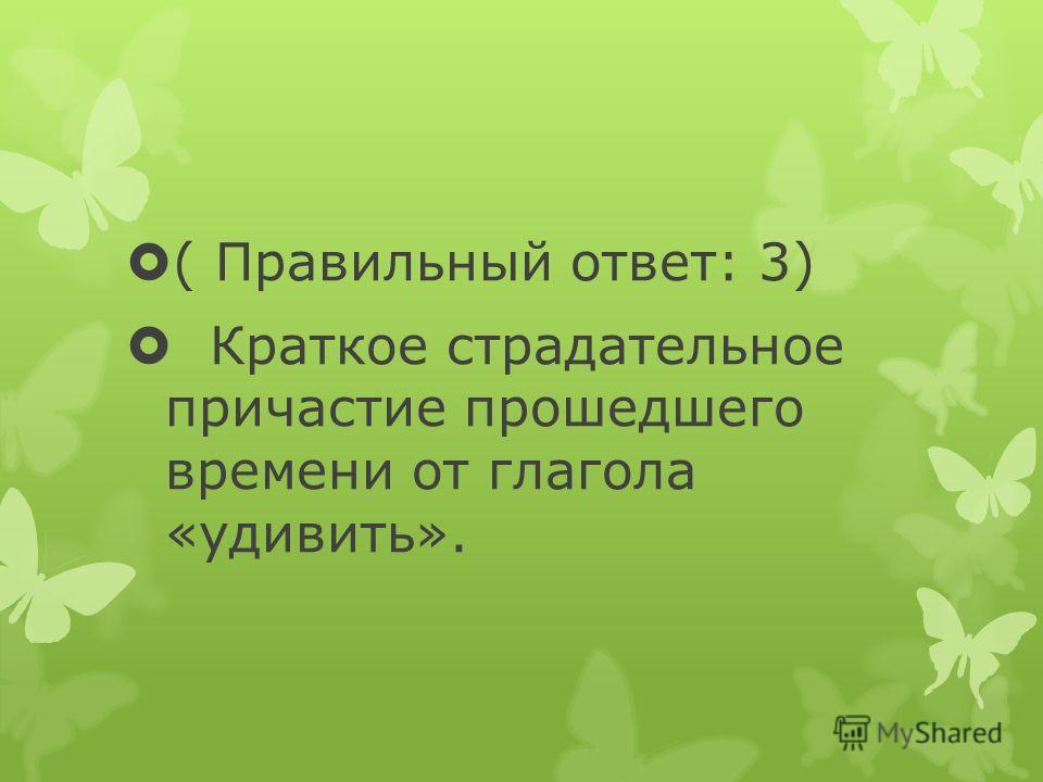 ( Правильный ответ: 3) Краткое страдательное причастие прошедшего времени от глагола «удивить».