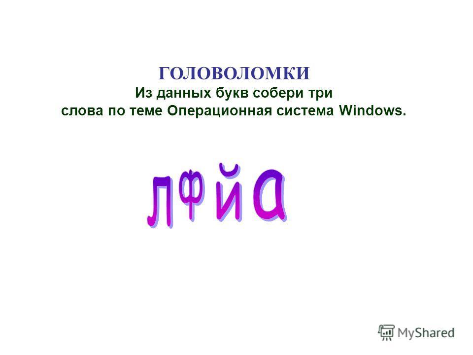 ГОЛОВОЛОМКИ Из данных букв собери три слова по теме Операционная система Windows.