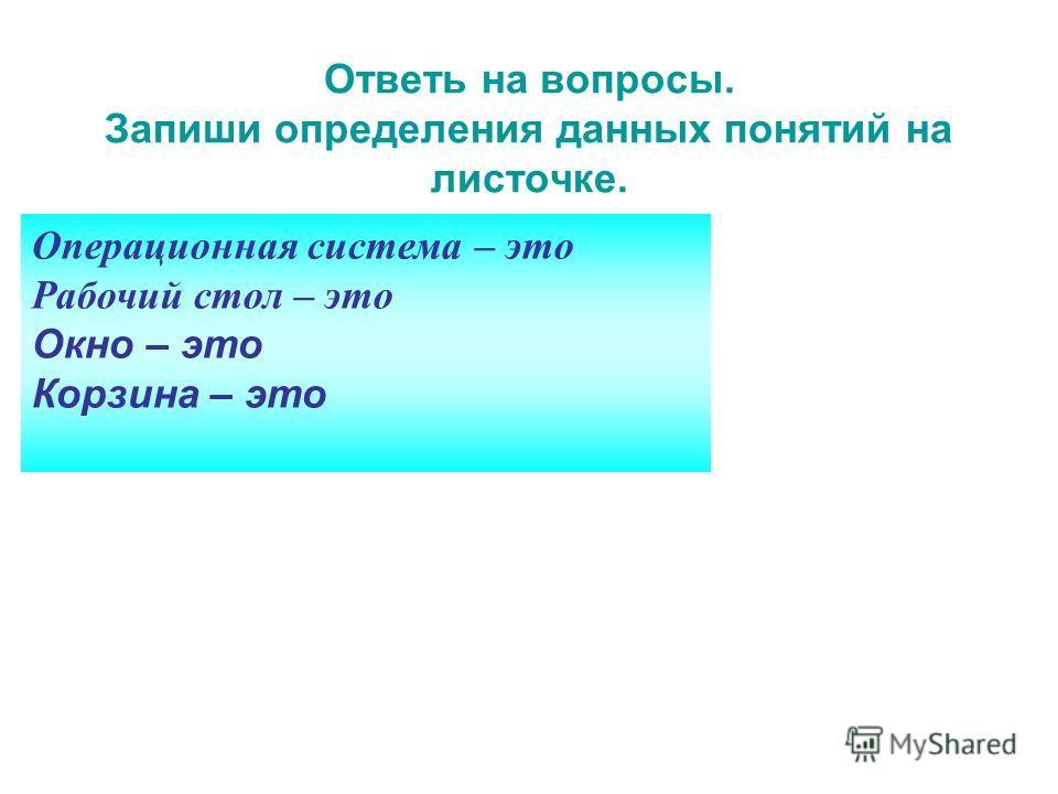 Операционная система – это Рабочий стол – это Окно – это Корзина – это Ответь на вопросы. Запиши определения данных понятий на листочке.