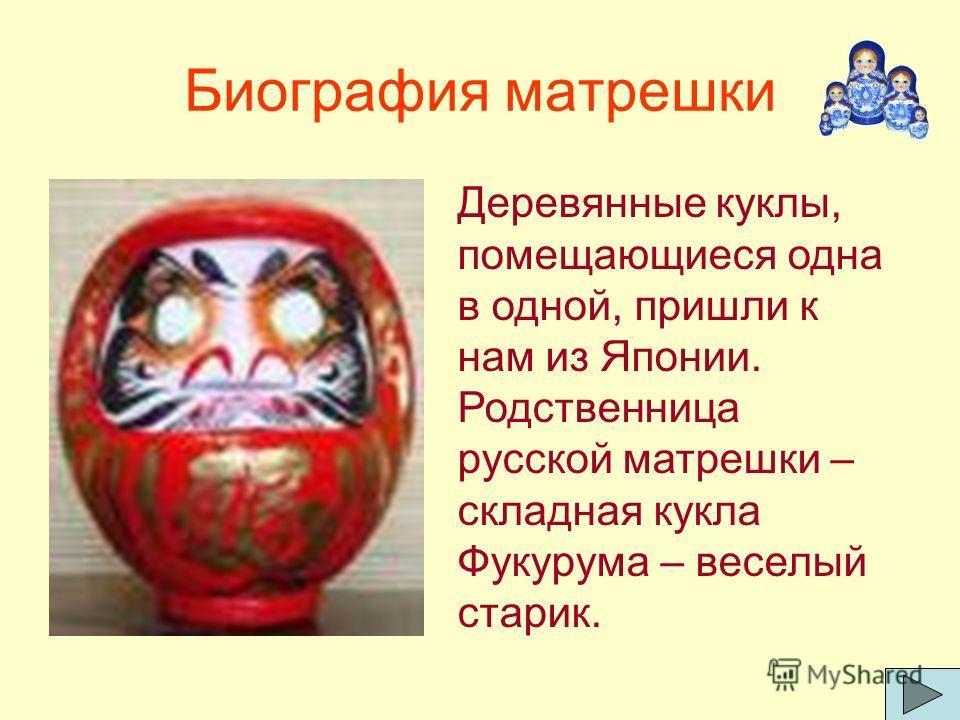 Биография матрешки Деревянные куклы, помещающиеся одна в одной, пришли к нам из Японии. Родственница русской матрешки – складная кукла Фукурума – веселый старик.