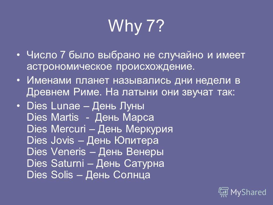 Why 7? Число 7 было выбрано не случайно и имеет астрономическое происхождение. Именами планет назывались дни недели в Древнем Риме. На латыни они звучат так: Dies Lunae – День Луны Dies Martis - День Марса Dies Mercuri – День Меркурия Dies Jovis – Де