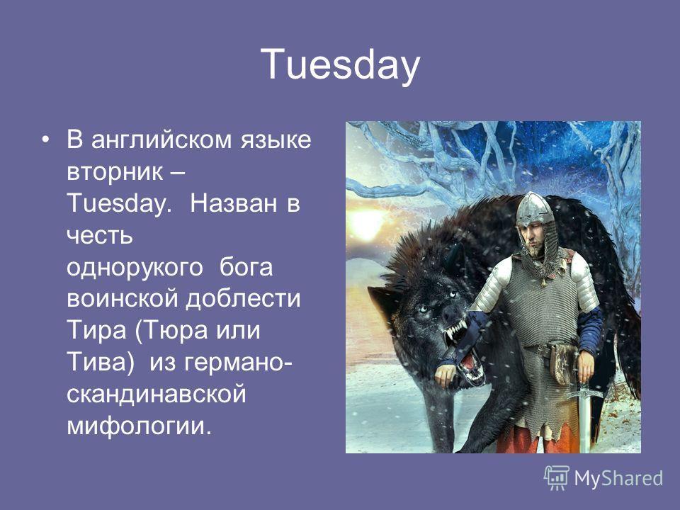 Tuesday В английском языке вторник – Tuesday. Назван в честь однорукого бога воинской доблести Тира (Тюра или Тива) из германо- скандинавской мифологии.
