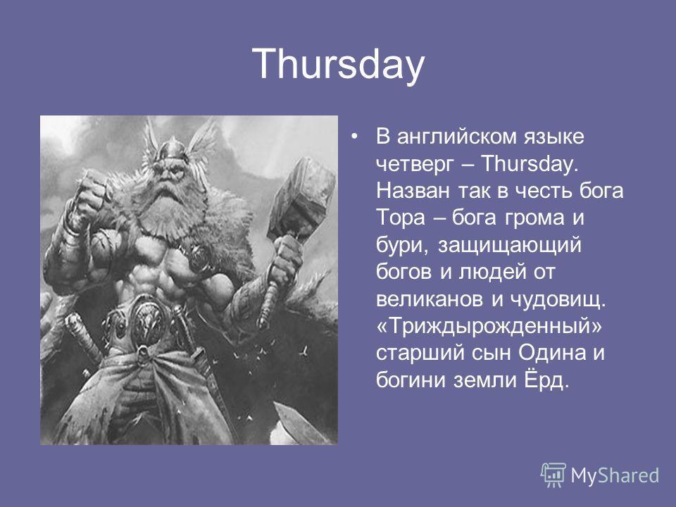Thursday В английском языке четверг – Thursday. Назван так в честь бога Тора – бога грома и бури, защищающий богов и людей от великанов и чудовищ. «Триждырожденный» старший сын Одина и богини земли Ёрд.