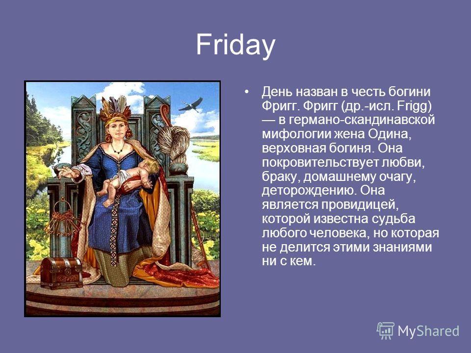 Friday День назван в честь богини Фригг. Фригг (др.-исл. Frigg) в германо-скандинавской мифологии жена Одина, верховная богиня. Она покровительствует любви, браку, домашнему очагу, деторождению. Она является провидицей, которой известна судьба любого