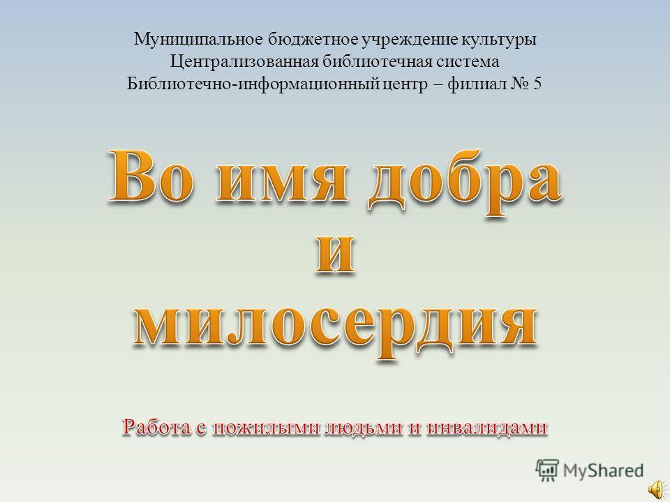 Муниципальное бюджетное учреждение культуры Централизованная библиотечная система Библиотечно-информационный центр – филиал 5