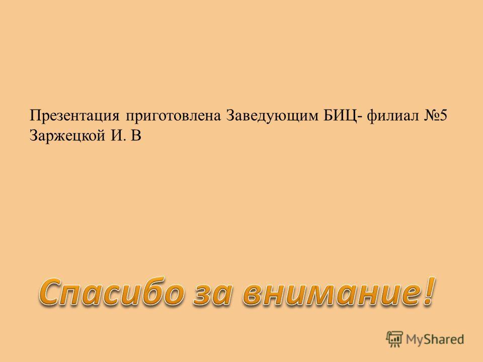 Презентация приготовлена Заведующим БИЦ- филиал 5 Заржецкой И. В