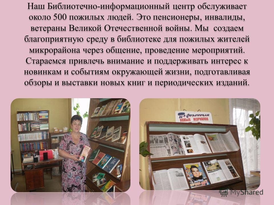 Наш Библиотечно-информационный центр обслуживает около 500 пожилых людей. Это пенсионеры, инвалиды, ветераны Великой Отечественной войны. Мы создаем благоприятную среду в библиотеке для пожилых жителей микрорайона через общение, проведение мероприяти
