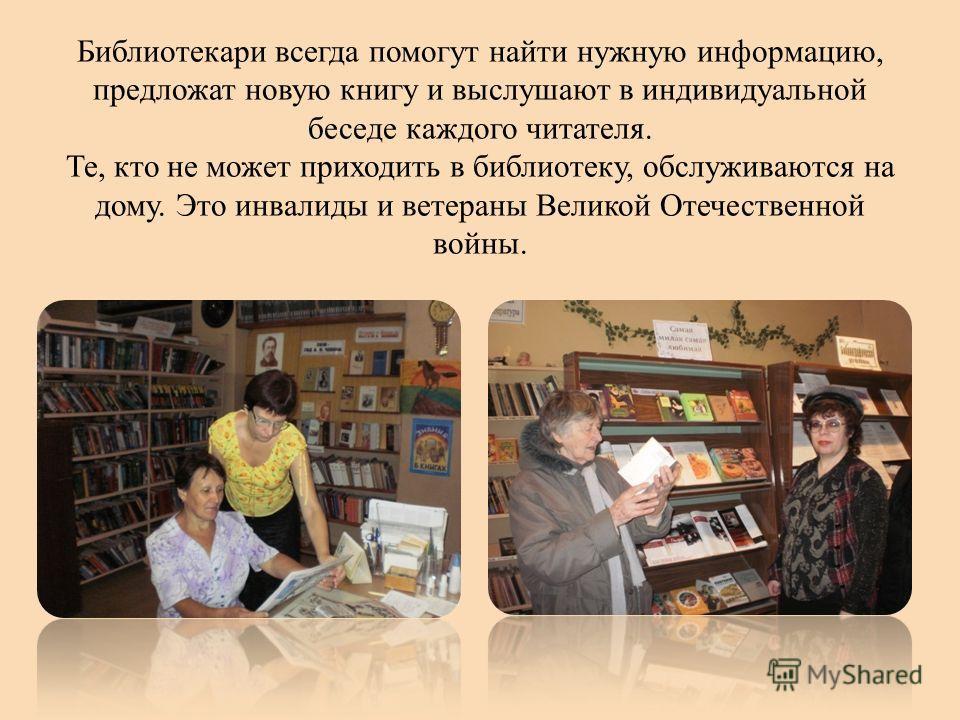 Библиотекари всегда помогут найти нужную информацию, предложат новую книгу и выслушают в индивидуальной беседе каждого читателя. Те, кто не может приходить в библиотеку, обслуживаются на дому. Это инвалиды и ветераны Великой Отечественной войны.