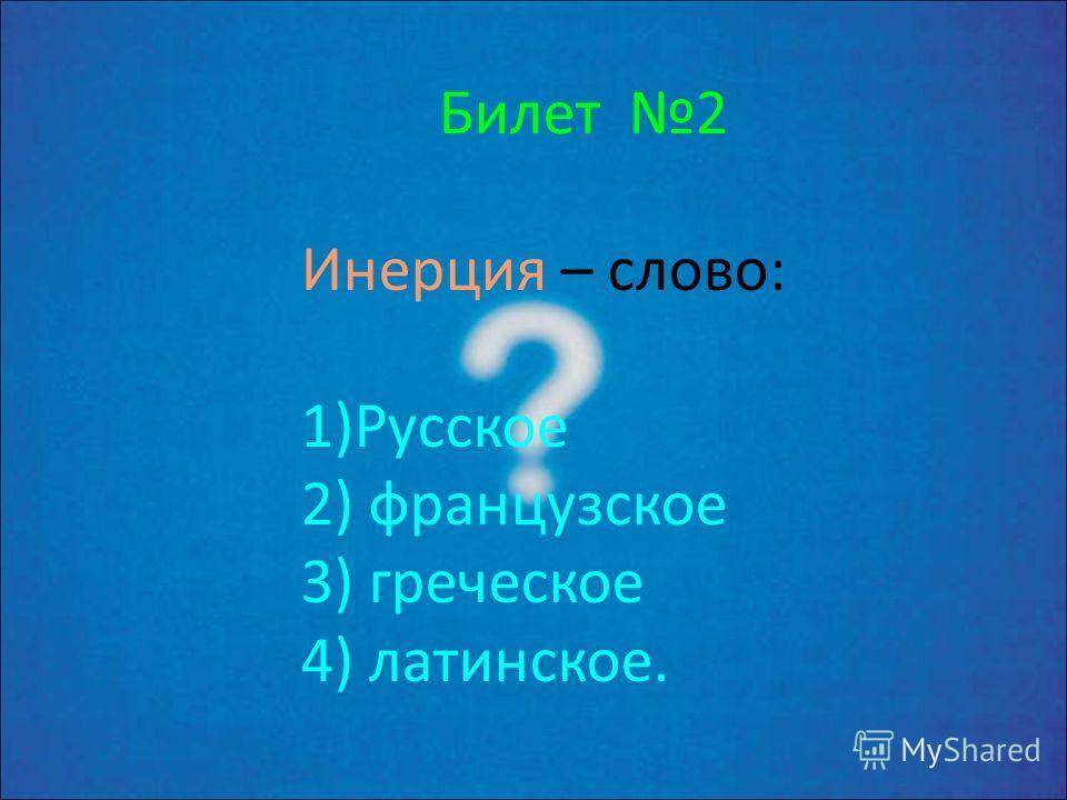 Билет 1 Физика – слово: 1) р усское 2) немецкое 3) греческое 4) латинское.