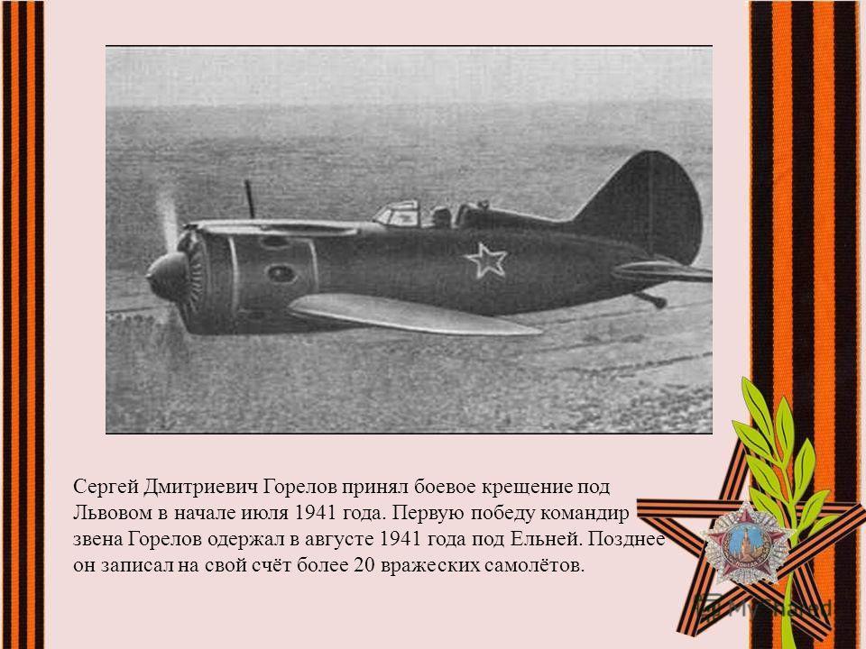 Сергей Дмитриевич Горелов принял боевое крещение под Львовом в начале июля 1941 года. Первую победу командир звена Горелов одержал в августе 1941 года под Ельней. Позднее он записал на свой счёт более 20 вражеских самолётов.