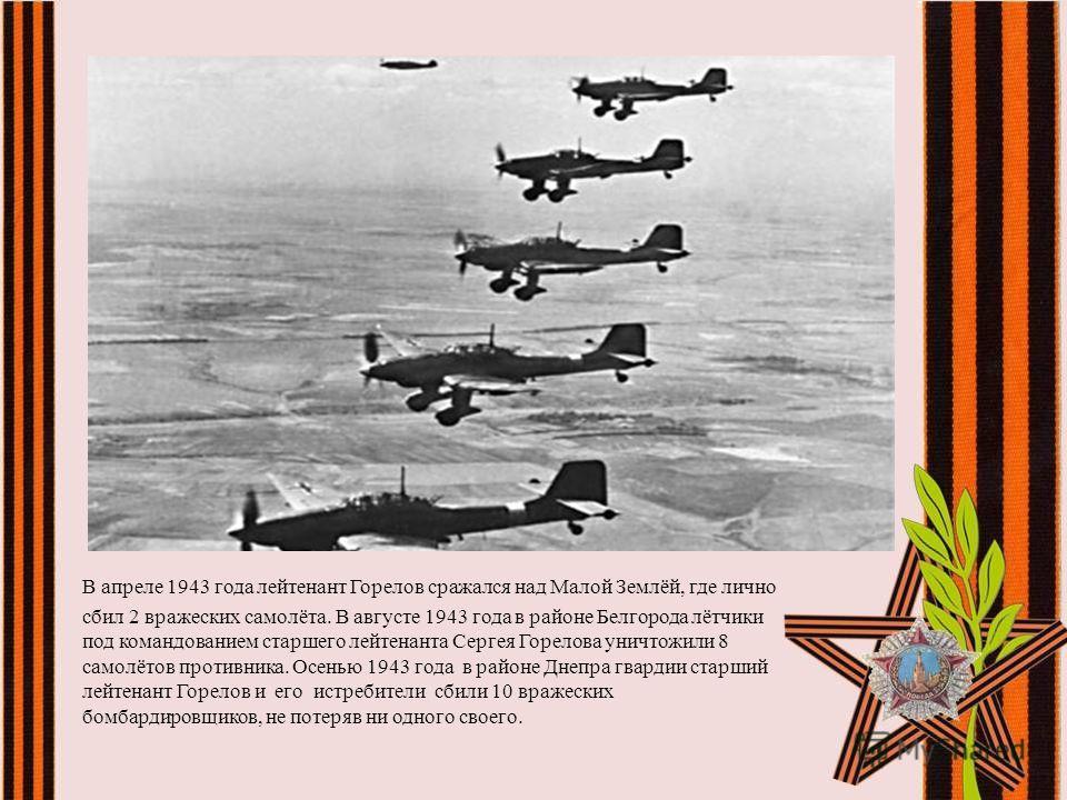 В апреле 1943 года лейтенант Горелов сражался над Малой Землёй, где лично сбил 2 вражеских самолёта. В августе 1943 года в районе Белгорода лётчики под командованием старшего лейтенанта Сергея Горелова уничтожили 8 самолётов противника. Осенью 1943 г