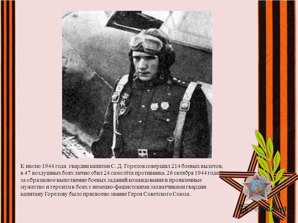 К июлю 1944 года гвардии капитан С. Д. Горелов совершил 214 боевых вылетов, в 47 воздушных боях лично сбил 24 самолёта противника. 26 октября 1944 года за образцовое выполнение боевых заданий командования и проявленные мужество и героизм в боях с нем