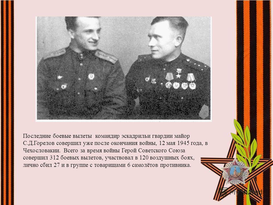 Последние боевые вылеты командир эскадрильи гвардии майор С.Д.Горелов совершил уже после окончания войны, 12 мая 1945 года, в Чехословакии. Всего за время войны Герой Советского Союза совершил 312 боевых вылетов, участвовал в 120 воздушных боях, личн