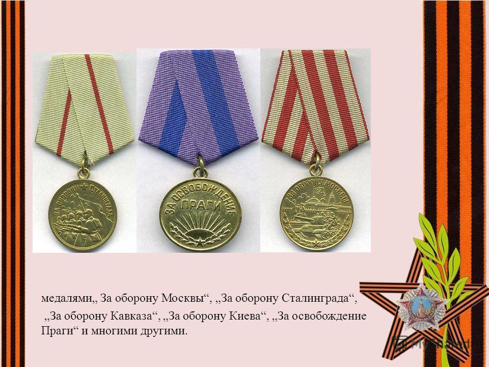медалями За оборону Москвы, За оборону Сталинграда, За оборону Кавказа, За оборону Киева, За освобождение Праги и многими другими.