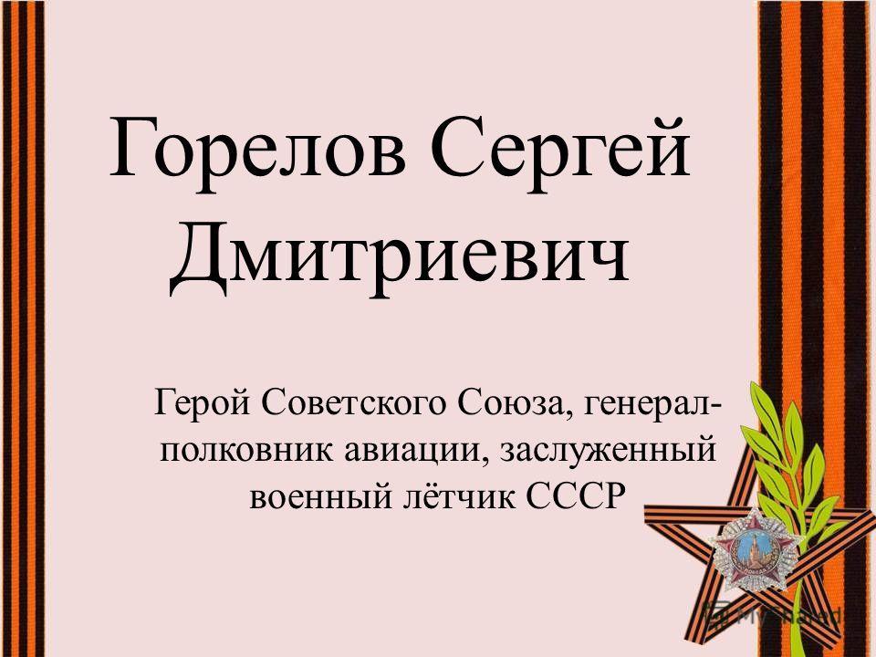 Горелов Сергей Дмитриевич Герой Советского Союза, генерал- полковник авиации, заслуженный военный лётчик СССР